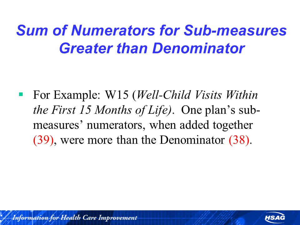 Sum of Numerators for Sub-measures Greater than Denominator  For Example: W15 (Well-Child Visits Within the First 15 Months of Life).
