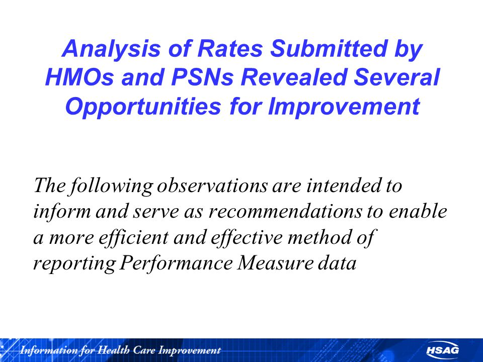 Analysis of Rates Submitted by HMOs and PSNs Revealed Several Opportunities for Improvement The following observations are intended to inform and serve as recommendations to enable a more efficient and effective method of reporting Performance Measure data