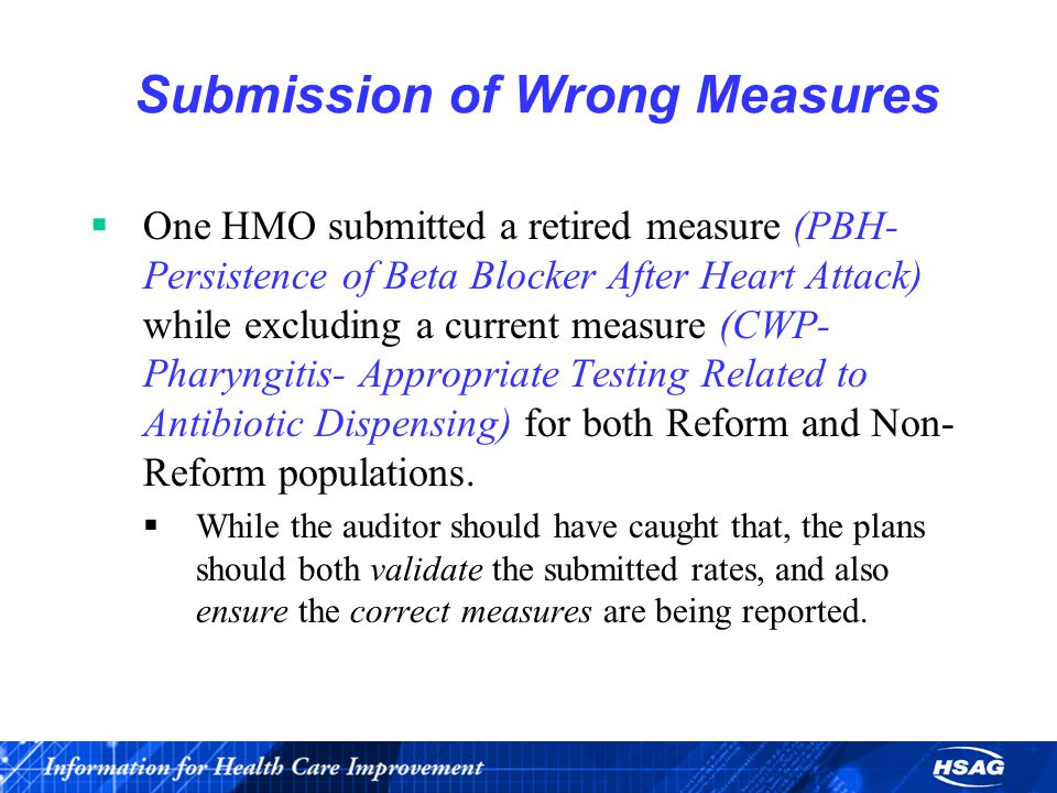 Submission of Wrong Measures  One HMO submitted a retired measure (PBH- Persistence of Beta Blocker After Heart Attack) while excluding a current measure (CWP- Pharyngitis- Appropriate Testing Related to Antibiotic Dispensing) for both Reform and Non- Reform populations.