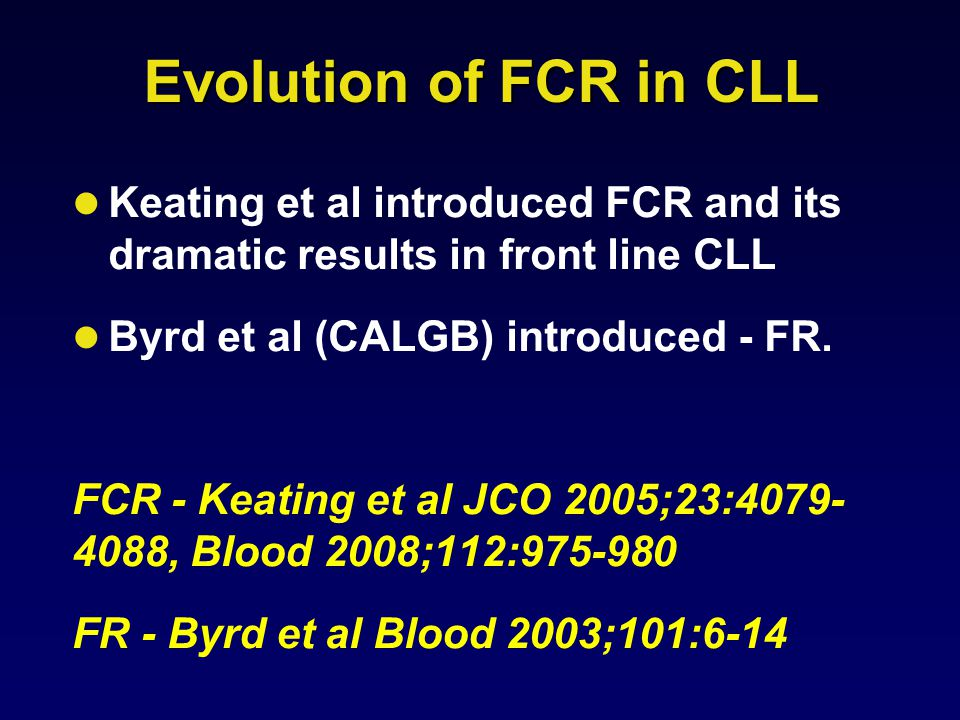 Evolution of FCR in CLL Keating et al introduced FCR and its dramatic results in front line CLL Byrd et al (CALGB) introduced - FR.