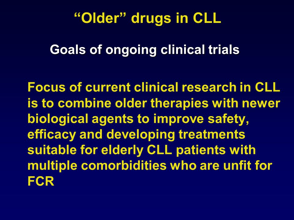 Older drugs in CLL Goals of ongoing clinical trials Focus of current clinical research in CLL is to combine older therapies with newer biological agents to improve safety, efficacy and developing treatments suitable for elderly CLL patients with multiple comorbidities who are unfit for FCR