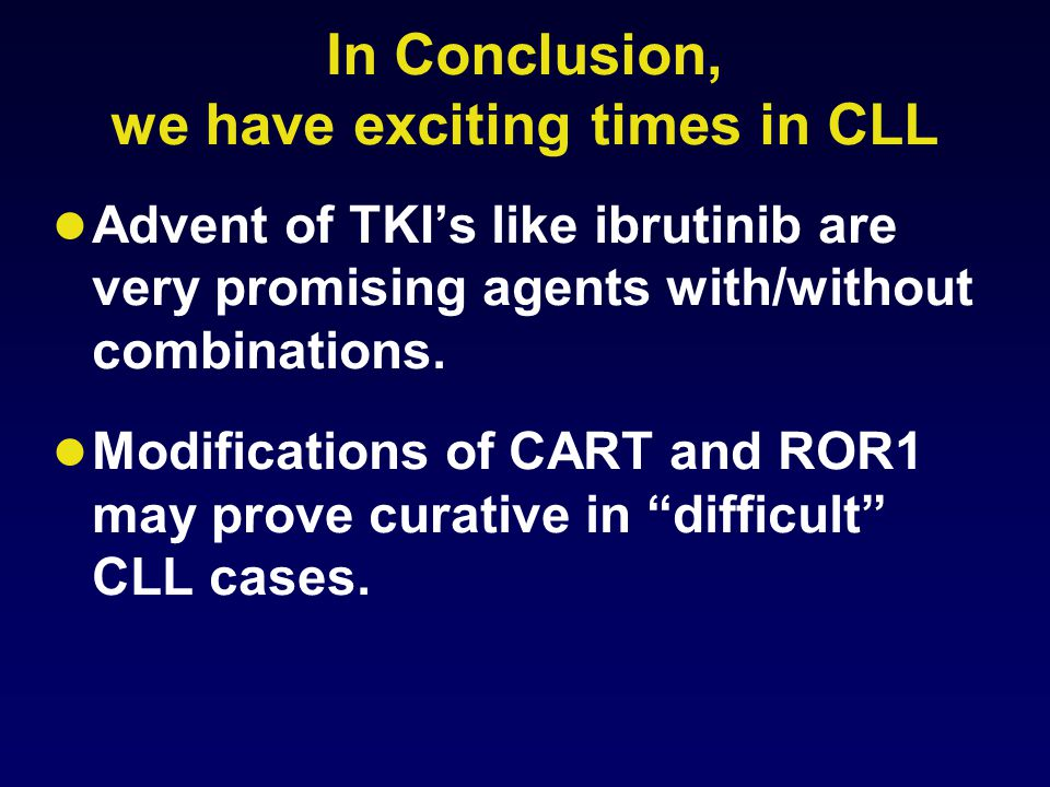 In Conclusion, we have exciting times in CLL Advent of TKI's like ibrutinib are very promising agents with/without combinations. Modifications of CART