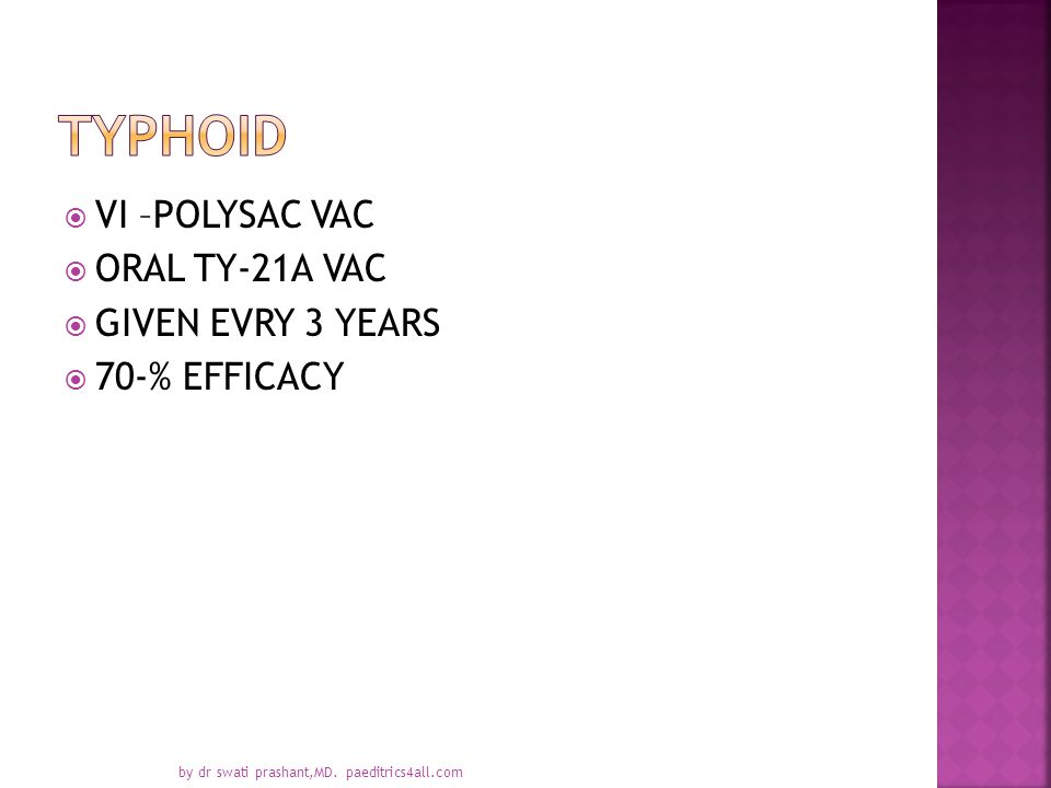  VI –POLYSAC VAC  ORAL TY-21A VAC  GIVEN EVRY 3 YEARS  70-% EFFICACY by dr swati prashant,MD. paeditrics4all.com