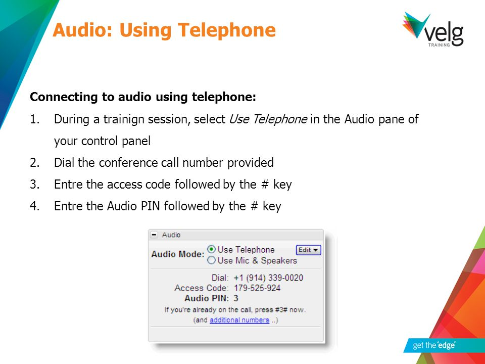 Connecting to audio using telephone: 1.During a trainign session, select Use Telephone in the Audio pane of your control panel 2.Dial the conference call number provided 3.Entre the access code followed by the # key 4.Entre the Audio PIN followed by the # key Audio: Using Telephone