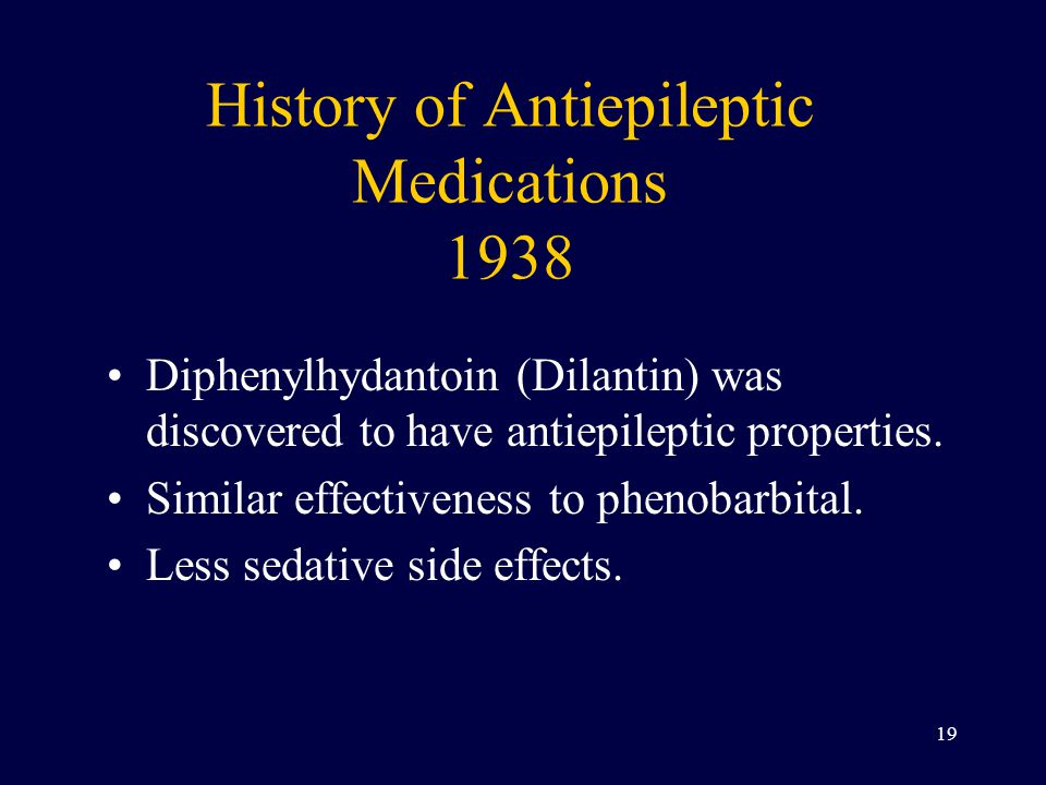 History of Antiepileptic Medications 1938 Diphenylhydantoin (Dilantin) was discovered to have antiepileptic properties.