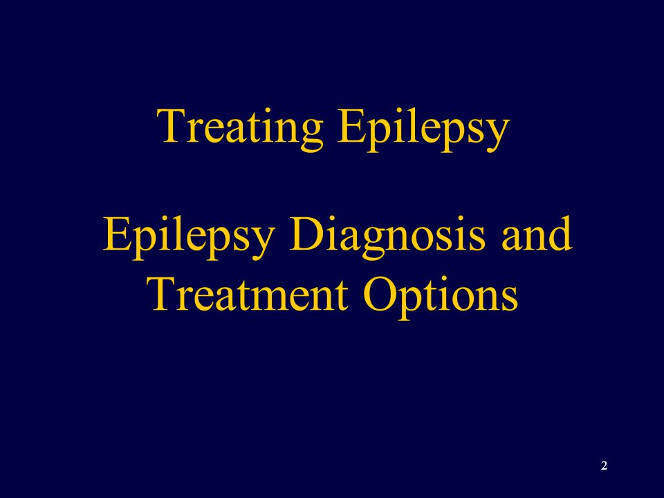 Treating Epilepsy Epilepsy Diagnosis and Treatment Options 2