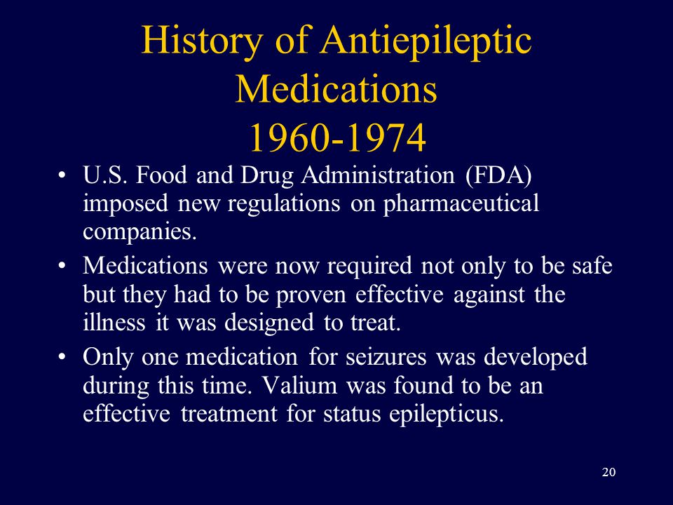 History of Antiepileptic Medications 1960-1974 U.S. Food and Drug Administration (FDA) imposed new regulations on pharmaceutical companies. Medication