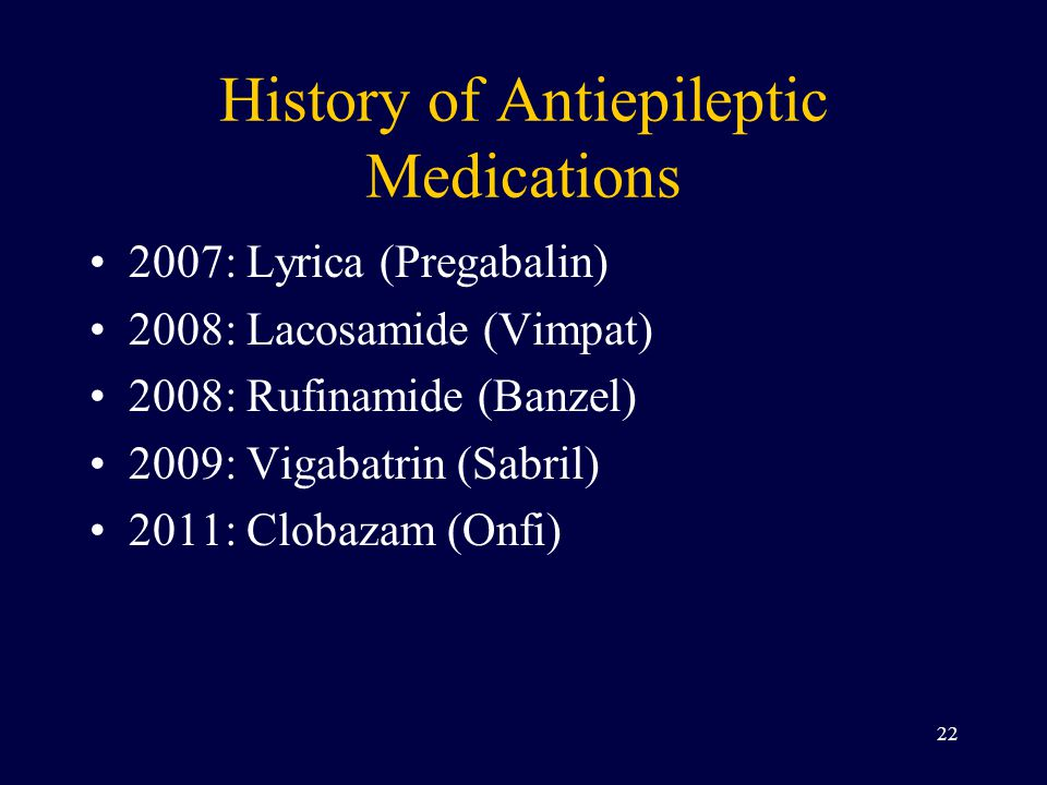 History of Antiepileptic Medications 2007: Lyrica (Pregabalin) 2008: Lacosamide (Vimpat) 2008: Rufinamide (Banzel) 2009: Vigabatrin (Sabril) 2011: Clo