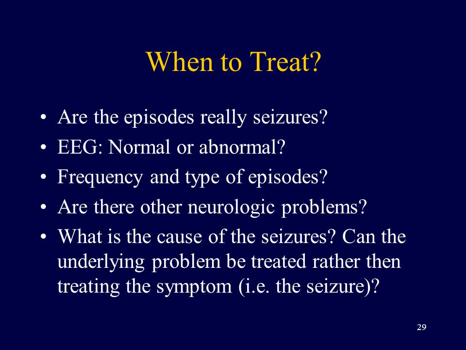 When to Treat.Are the episodes really seizures. EEG: Normal or abnormal.