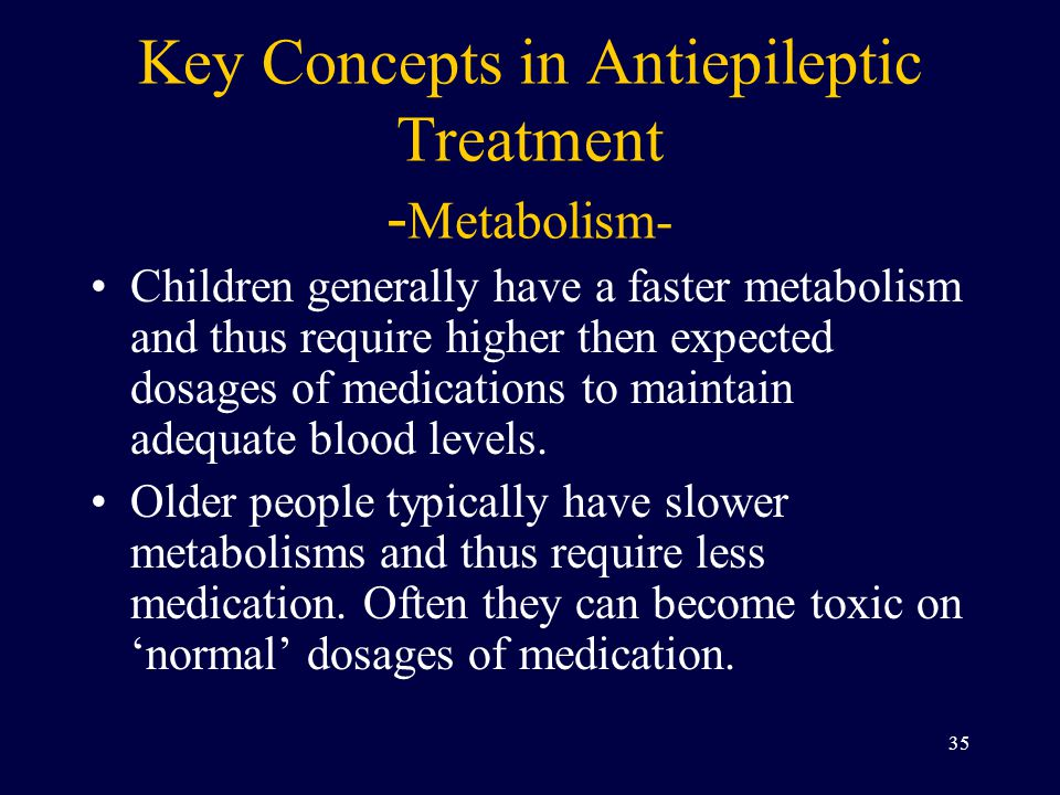 Key Concepts in Antiepileptic Treatment - Metabolism- Children generally have a faster metabolism and thus require higher then expected dosages of medications to maintain adequate blood levels.