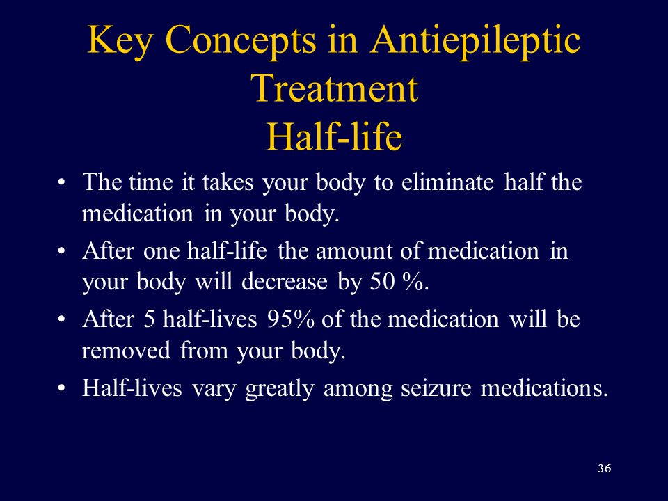 Key Concepts in Antiepileptic Treatment Half-life The time it takes your body to eliminate half the medication in your body.