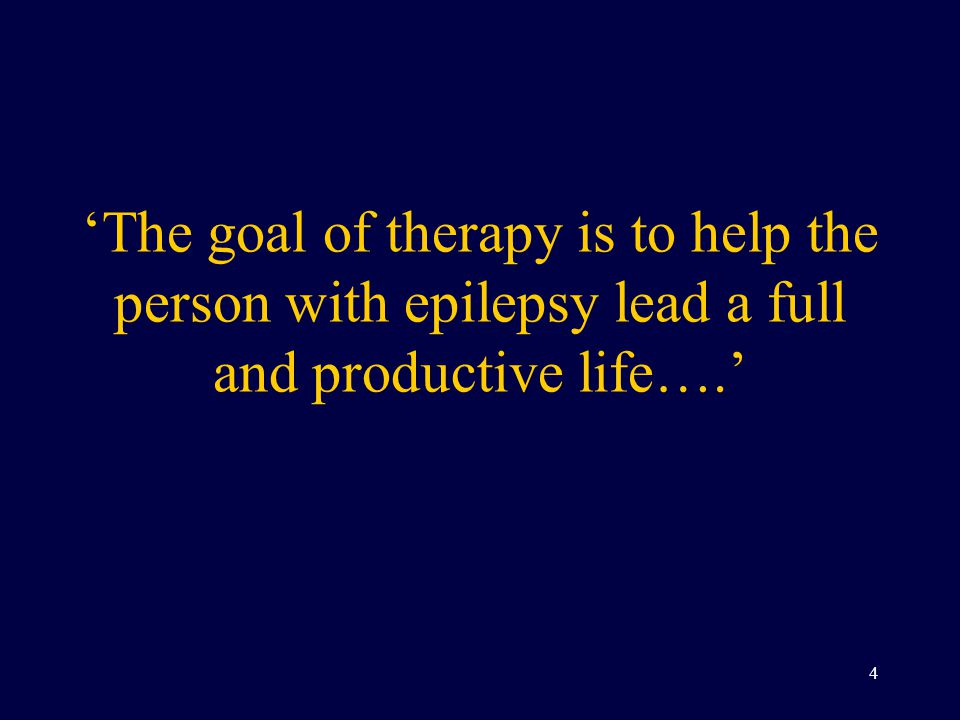 'The goal of therapy is to help the person with epilepsy lead a full and productive life….' 4