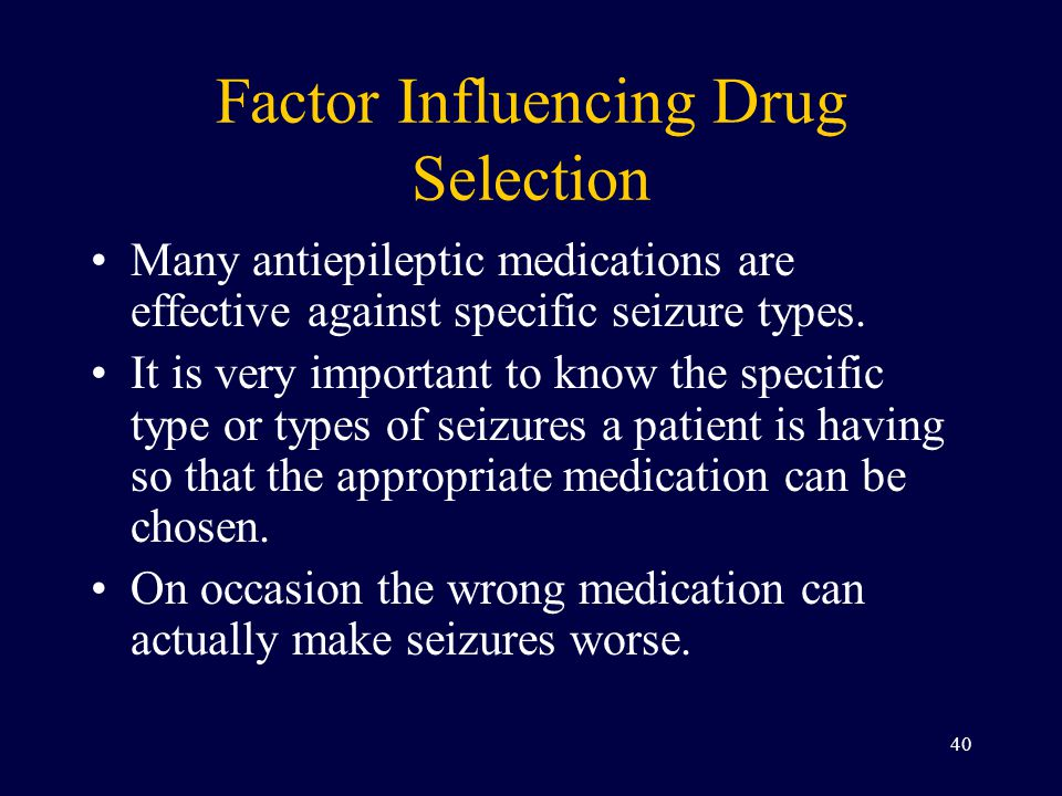 Factor Influencing Drug Selection Many antiepileptic medications are effective against specific seizure types.