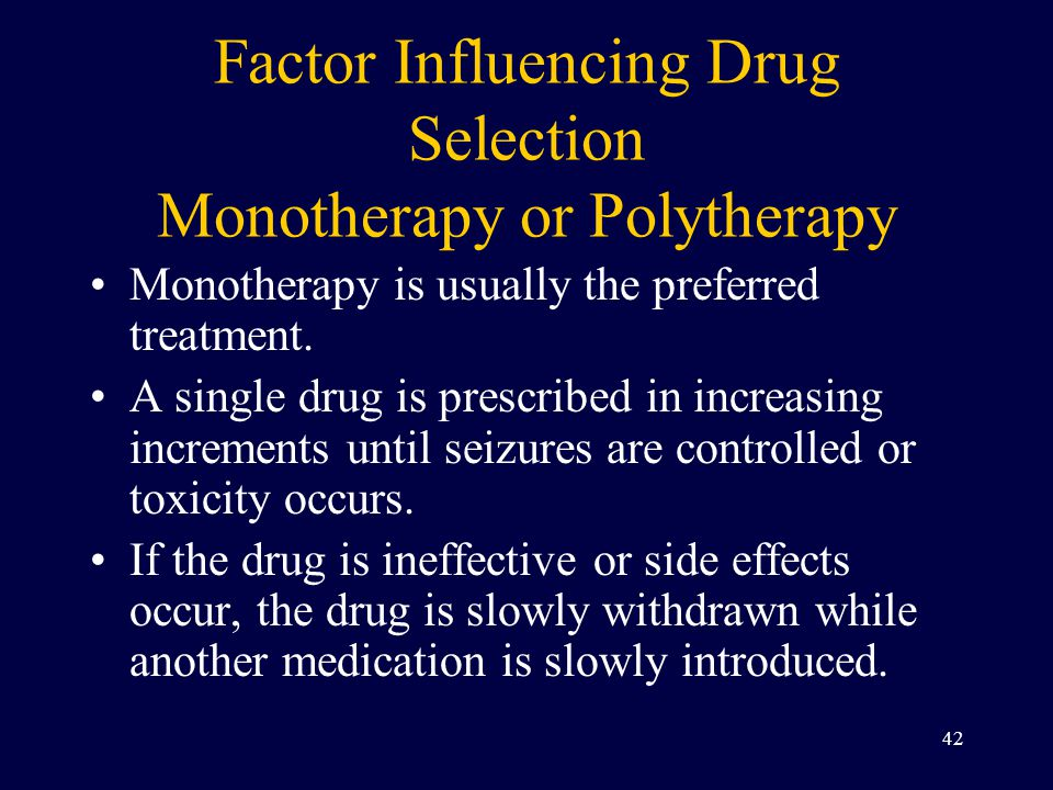 Factor Influencing Drug Selection Monotherapy or Polytherapy Monotherapy is usually the preferred treatment.