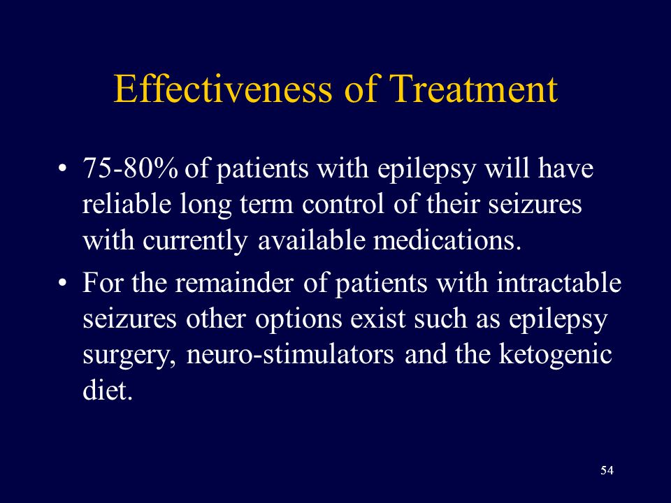 Effectiveness of Treatment 75-80% of patients with epilepsy will have reliable long term control of their seizures with currently available medications.