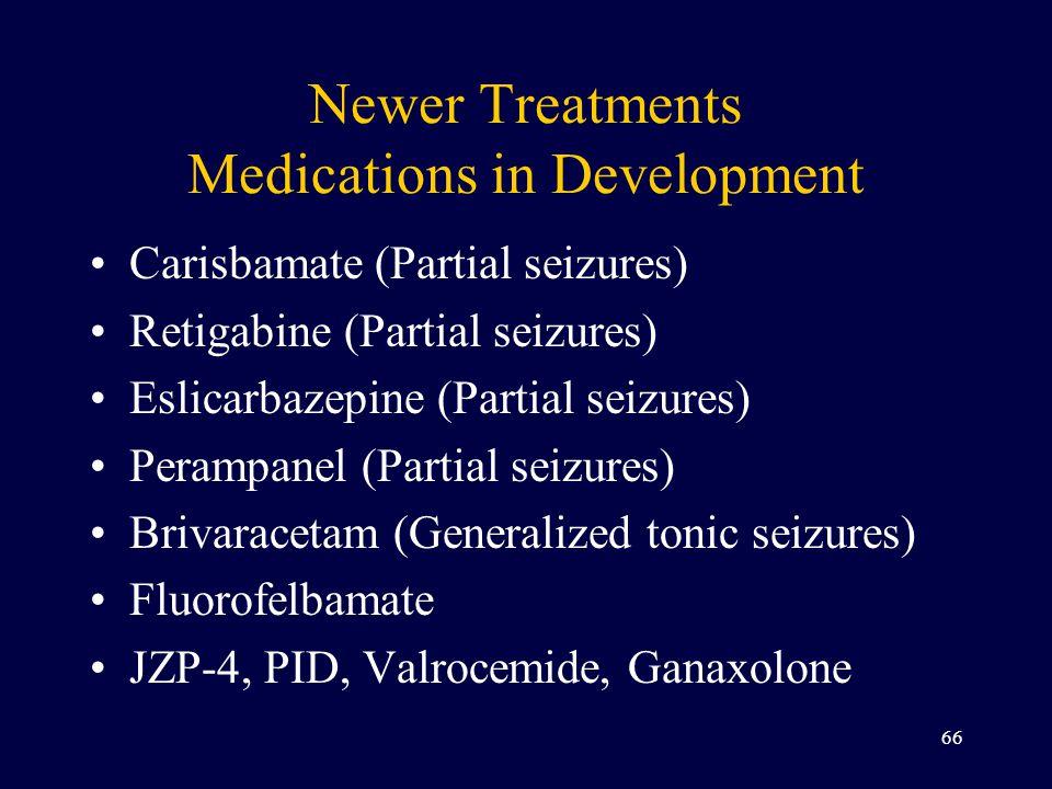 Newer Treatments Medications in Development Carisbamate (Partial seizures) Retigabine (Partial seizures) Eslicarbazepine (Partial seizures) Perampanel