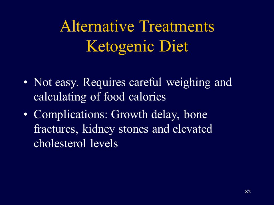 Alternative Treatments Ketogenic Diet Not easy. Requires careful weighing and calculating of food calories Complications: Growth delay, bone fractures