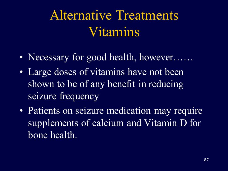 Alternative Treatments Vitamins Necessary for good health, however…… Large doses of vitamins have not been shown to be of any benefit in reducing seizure frequency Patients on seizure medication may require supplements of calcium and Vitamin D for bone health.