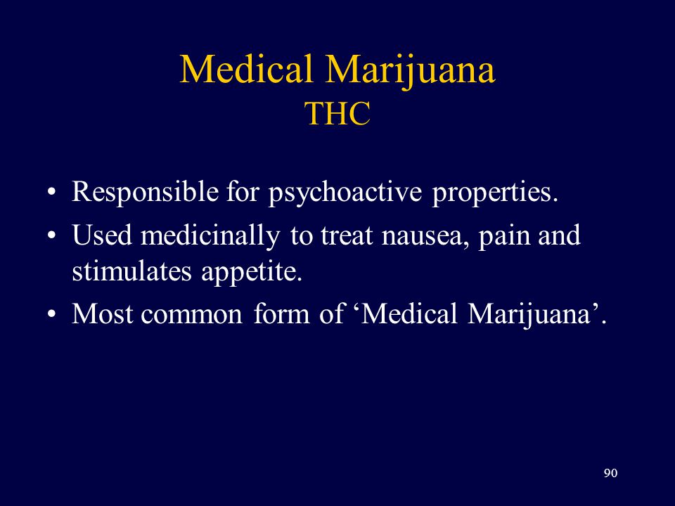 Medical Marijuana THC Responsible for psychoactive properties. Used medicinally to treat nausea, pain and stimulates appetite. Most common form of 'Me