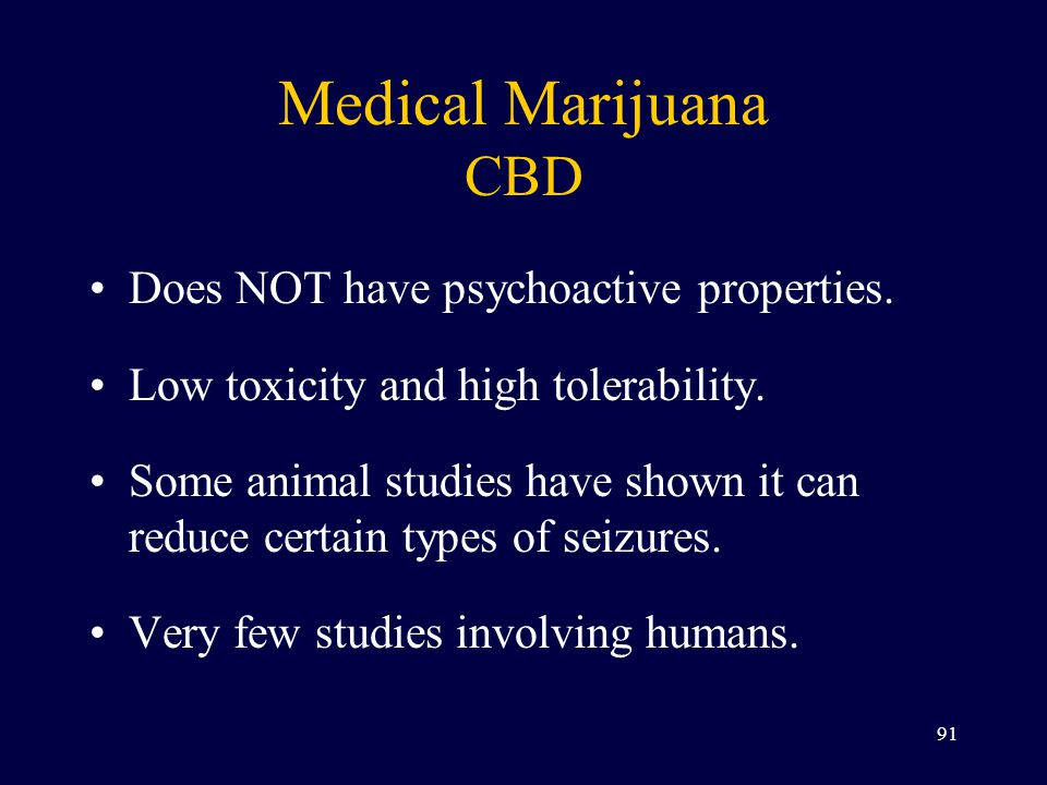 Medical Marijuana CBD Does NOT have psychoactive properties. Low toxicity and high tolerability. Some animal studies have shown it can reduce certain