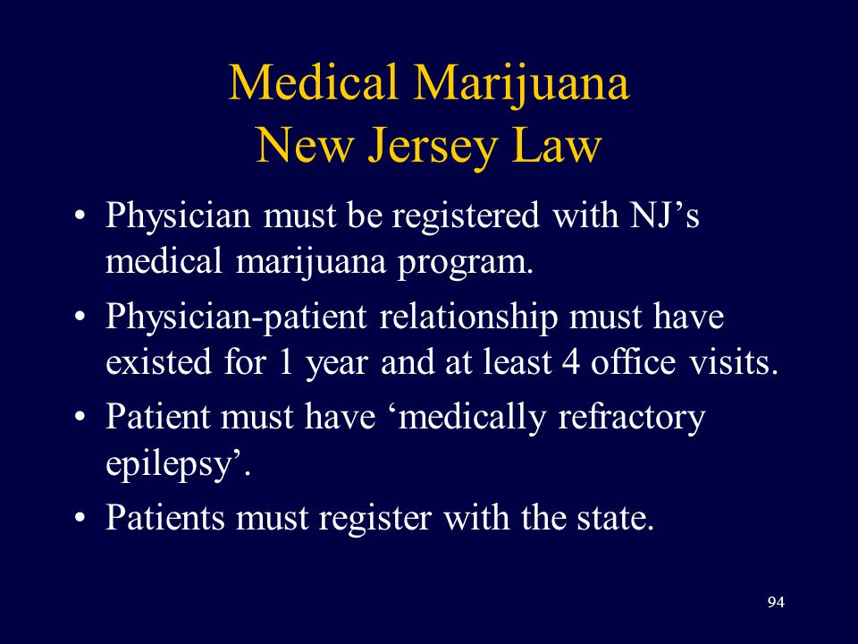 Medical Marijuana New Jersey Law Physician must be registered with NJ's medical marijuana program. Physician-patient relationship must have existed fo