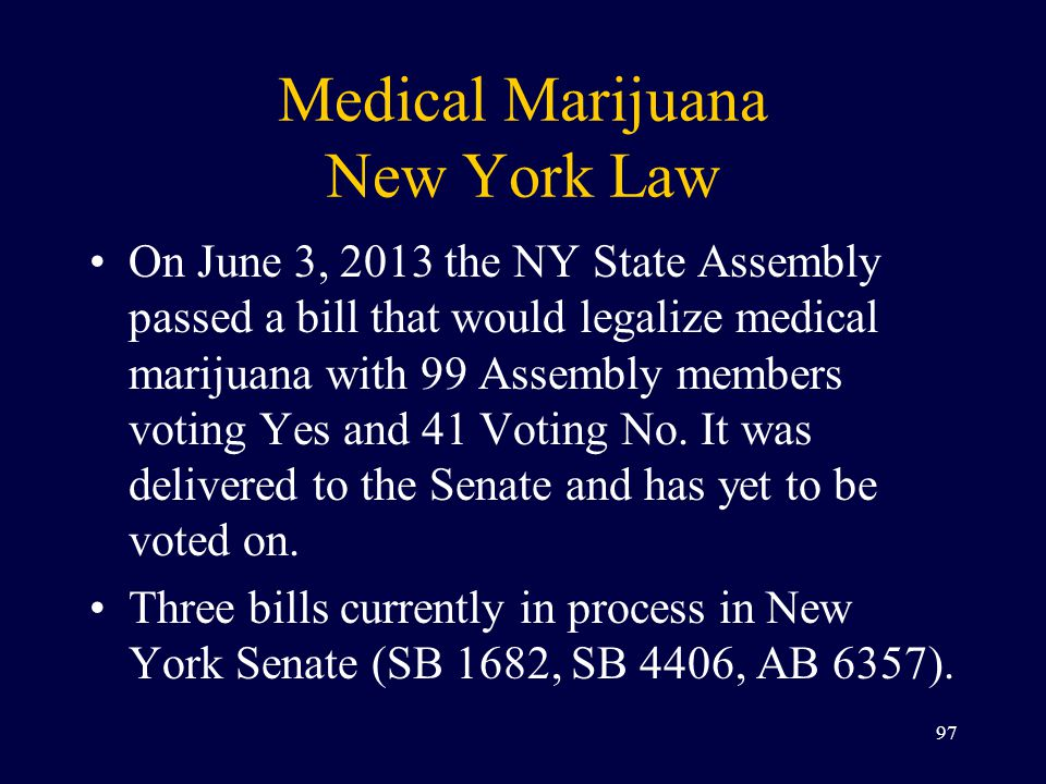 Medical Marijuana New York Law On June 3, 2013 the NY State Assembly passed a bill that would legalize medical marijuana with 99 Assembly members voting Yes and 41 Voting No.