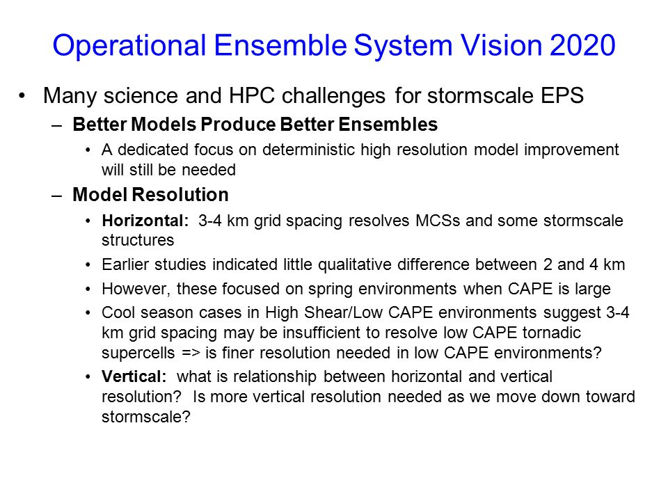 Operational Ensemble System Vision 2020 Many science and HPC challenges for stormscale EPS –Better Models Produce Better Ensembles A dedicated focus o
