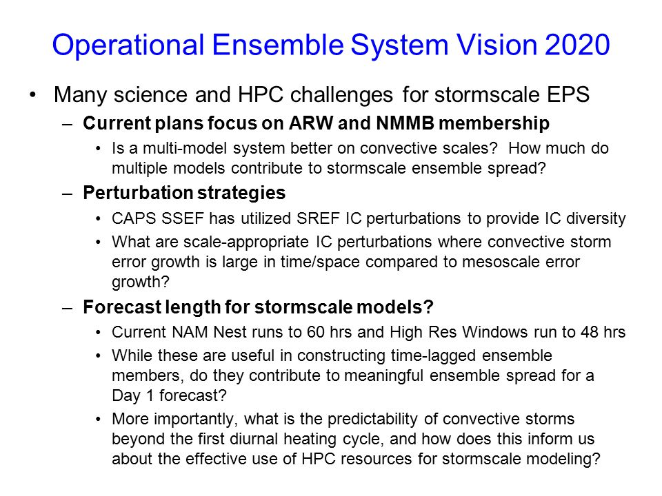Operational Ensemble System Vision 2020 Many science and HPC challenges for stormscale EPS –Current plans focus on ARW and NMMB membership Is a multi-