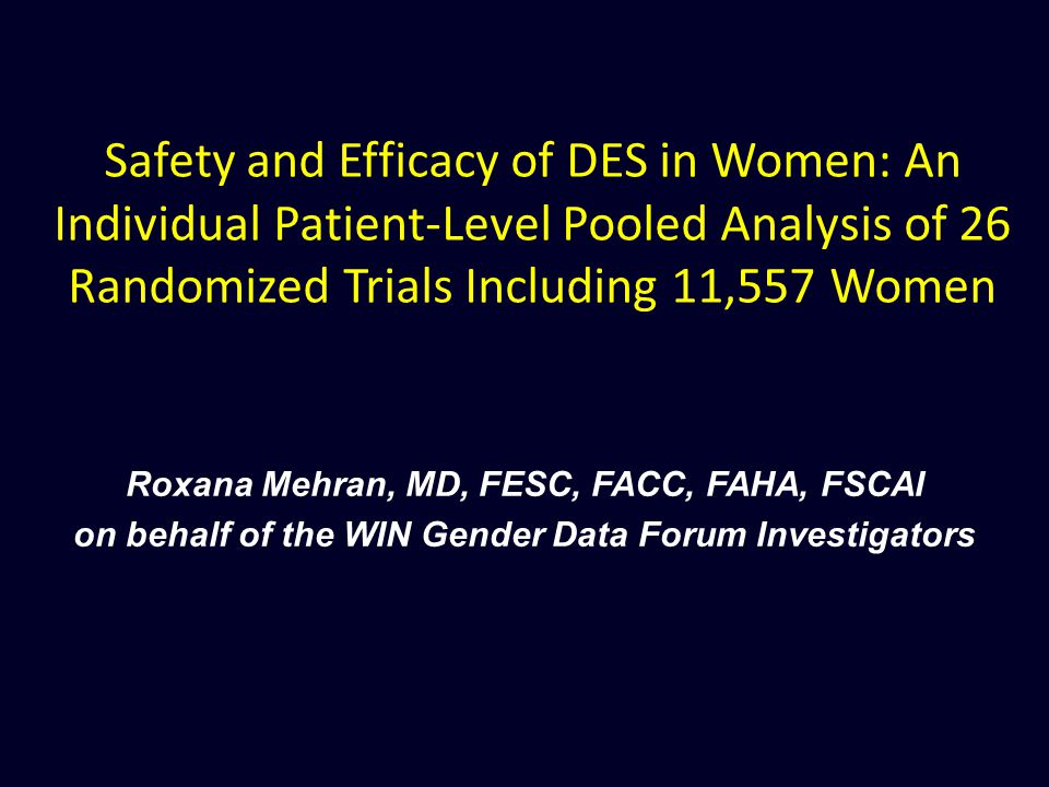 Safety and Efficacy of DES in Women: An Individual Patient-Level Pooled Analysis of 26 Randomized Trials Including 11,557 Women Roxana Mehran, MD, FESC, FACC, FAHA, FSCAI on behalf of the WIN Gender Data Forum Investigators