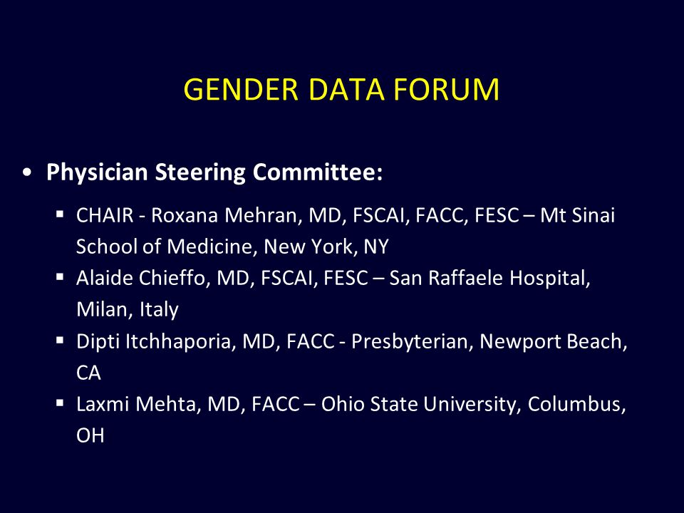 GENDER DATA FORUM Physician Steering Committee:  CHAIR - Roxana Mehran, MD, FSCAI, FACC, FESC – Mt Sinai School of Medicine, New York, NY  Alaide Chieffo, MD, FSCAI, FESC – San Raffaele Hospital, Milan, Italy  Dipti Itchhaporia, MD, FACC - Presbyterian, Newport Beach, CA  Laxmi Mehta, MD, FACC – Ohio State University, Columbus, OH