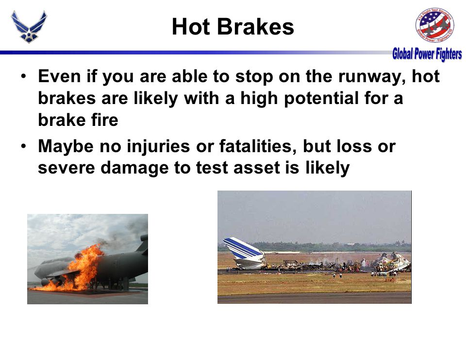 Hot Brakes Even if you are able to stop on the runway, hot brakes are likely with a high potential for a brake fire Maybe no injuries or fatalities, but loss or severe damage to test asset is likely