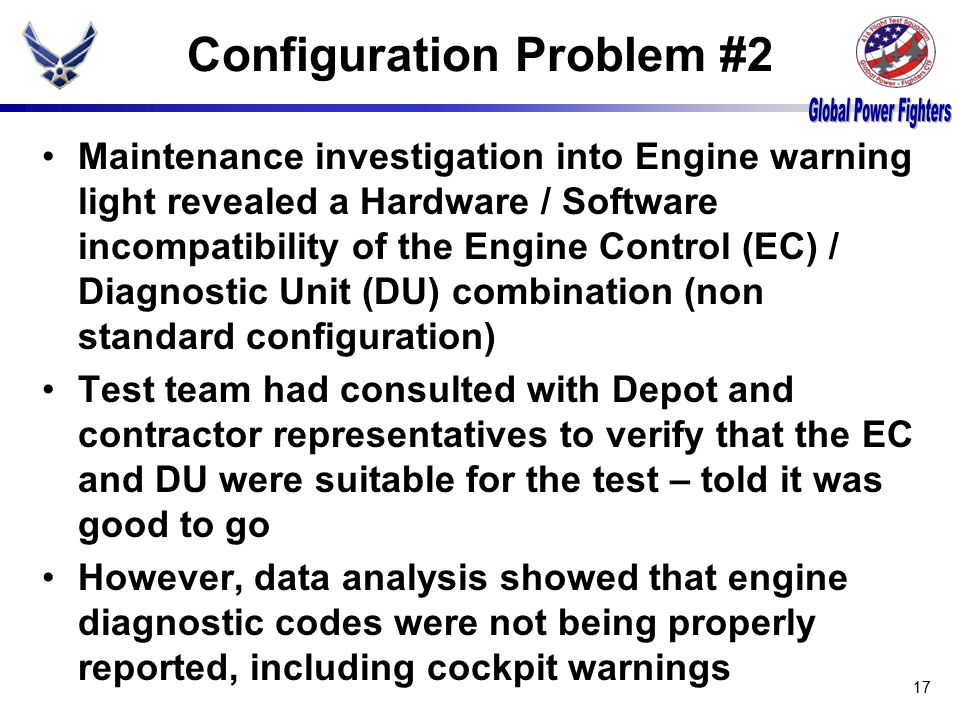 Configuration Problem #2 Maintenance investigation into Engine warning light revealed a Hardware / Software incompatibility of the Engine Control (EC) / Diagnostic Unit (DU) combination (non standard configuration) Test team had consulted with Depot and contractor representatives to verify that the EC and DU were suitable for the test – told it was good to go However, data analysis showed that engine diagnostic codes were not being properly reported, including cockpit warnings 17