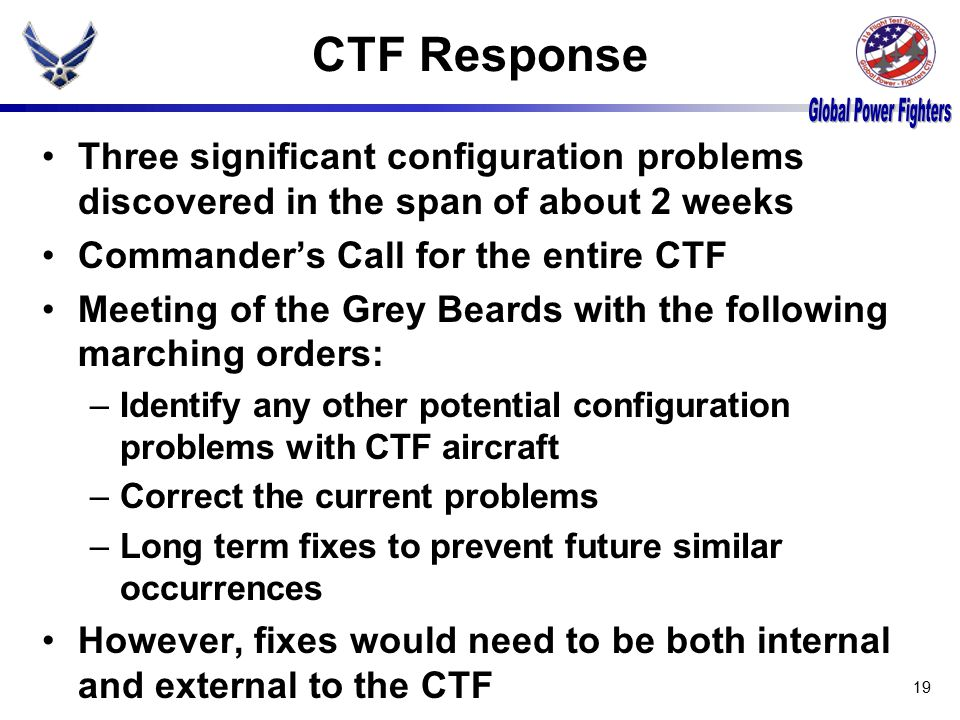 CTF Response Three significant configuration problems discovered in the span of about 2 weeks Commander's Call for the entire CTF Meeting of the Grey Beards with the following marching orders: –Identify any other potential configuration problems with CTF aircraft –Correct the current problems –Long term fixes to prevent future similar occurrences However, fixes would need to be both internal and external to the CTF 19