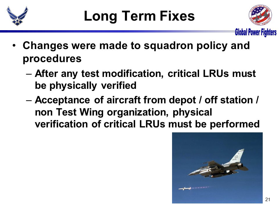 Long Term Fixes Changes were made to squadron policy and procedures –After any test modification, critical LRUs must be physically verified –Acceptance of aircraft from depot / off station / non Test Wing organization, physical verification of critical LRUs must be performed 21