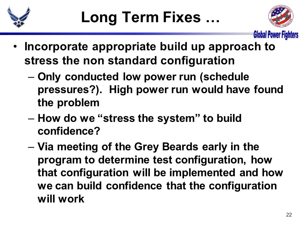 Long Term Fixes … Incorporate appropriate build up approach to stress the non standard configuration –Only conducted low power run (schedule pressures?).
