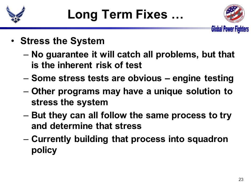 Long Term Fixes … Stress the System –No guarantee it will catch all problems, but that is the inherent risk of test –Some stress tests are obvious – engine testing –Other programs may have a unique solution to stress the system –But they can all follow the same process to try and determine that stress –Currently building that process into squadron policy 23
