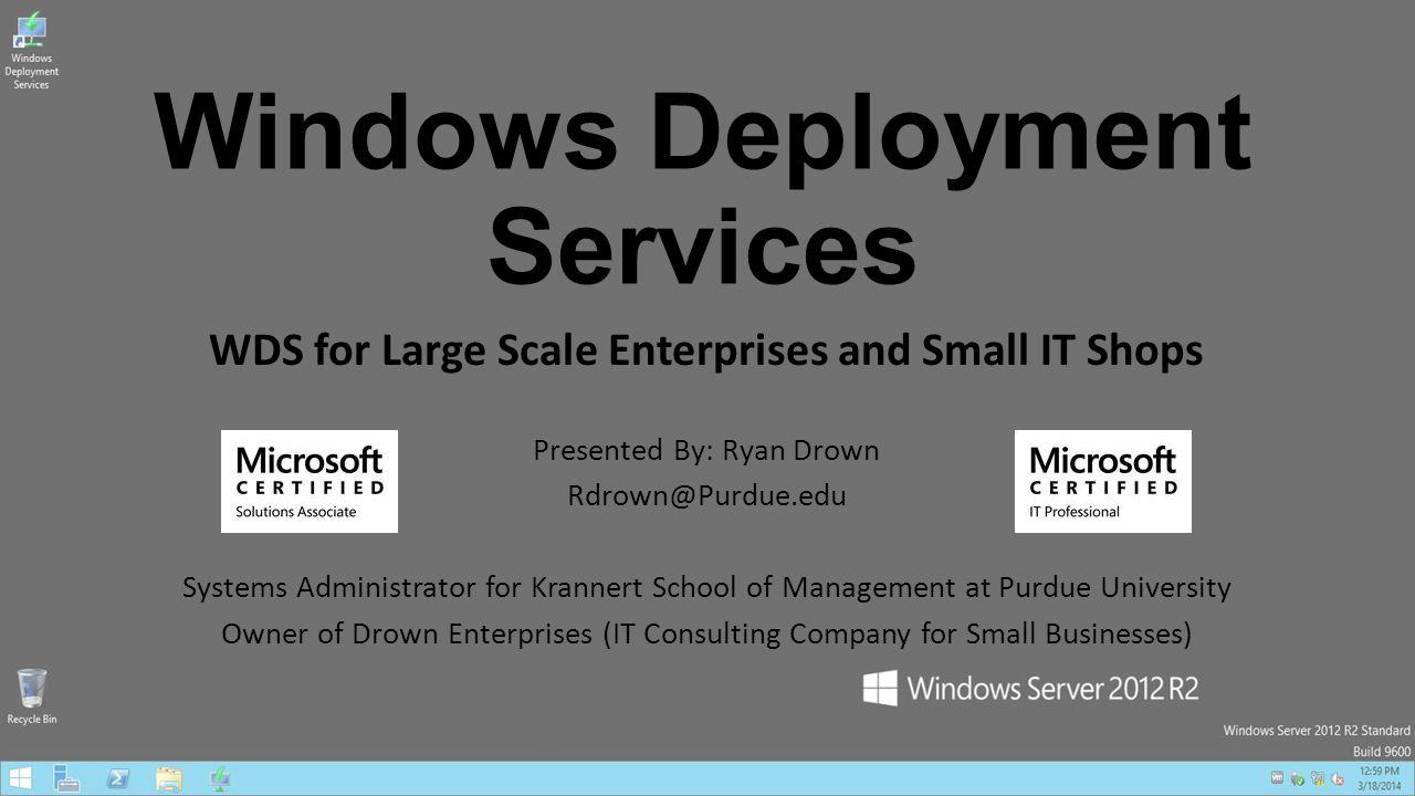 Windows Deployment Services WDS for Large Scale Enterprises and Small IT Shops Presented By: Ryan Drown Rdrown@Purdue.edu Systems Administrator for Krannert School of Management at Purdue University Owner of Drown Enterprises (IT Consulting Company for Small Businesses)