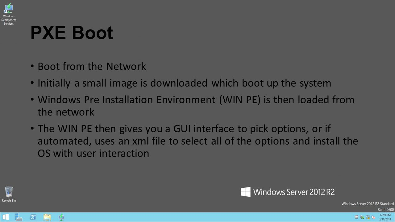 PXE Boot Boot from the Network Initially a small image is downloaded which boot up the system Windows Pre Installation Environment (WIN PE) is then lo