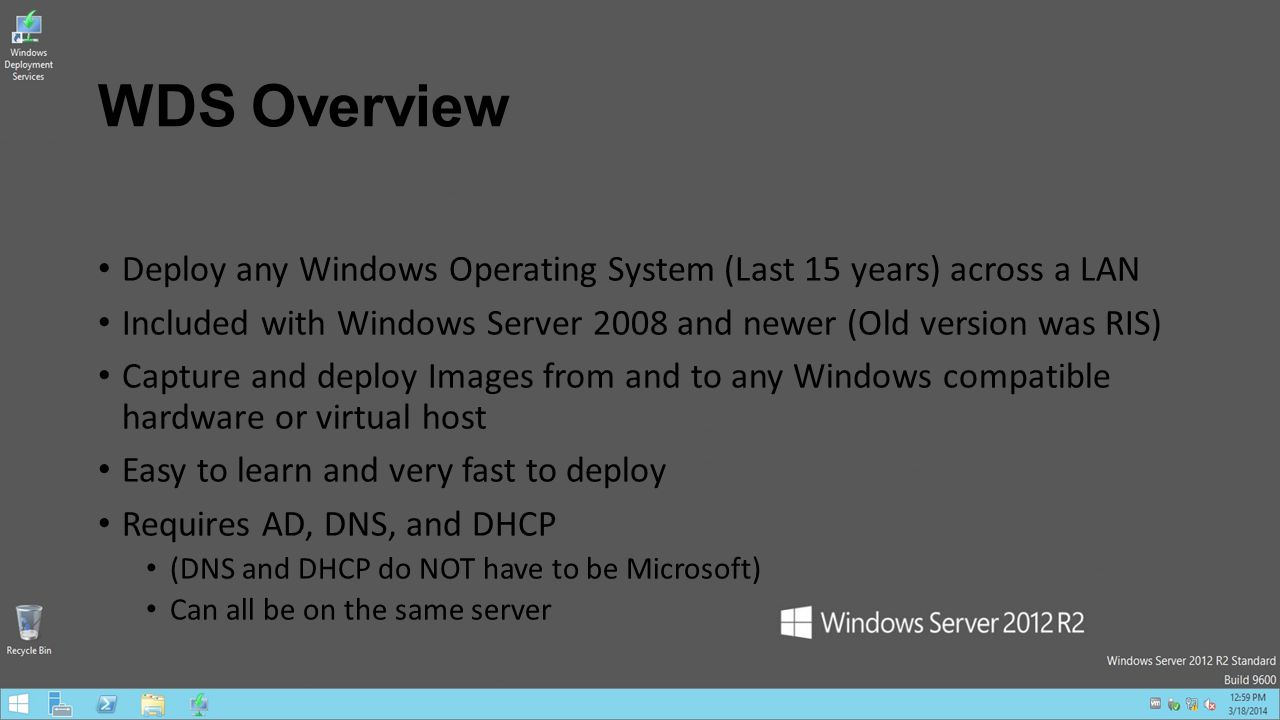 WDS Overview Deploy any Windows Operating System (Last 15 years) across a LAN Included with Windows Server 2008 and newer (Old version was RIS) Captur