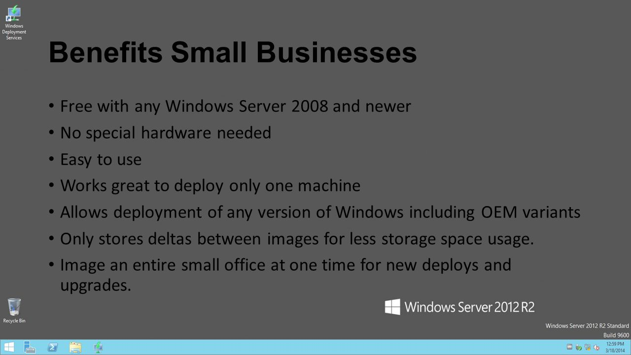 Benefits Small Businesses Free with any Windows Server 2008 and newer No special hardware needed Easy to use Works great to deploy only one machine Al