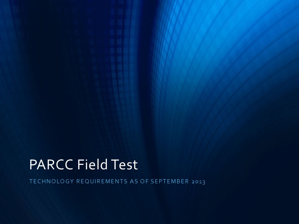 PARCC Field Test TECHNOLOGY REQUIREMENTS AS OF SEPTEMBER 2013