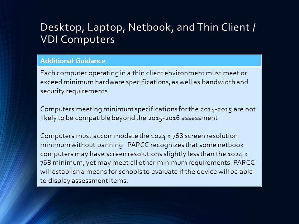 Desktop, Laptop, Netbook, and Thin Client / VDI Computers Additional Guidance Each computer operating in a thin client environment must meet or exceed minimum hardware specifications, as well as bandwidth and security requirements Computers meeting minimum specifications for the 2014-2015 are not likely to be compatible beyond the 2015-2016 assessment Computers must accommodate the 1024 x 768 screen resolution minimum without panning.
