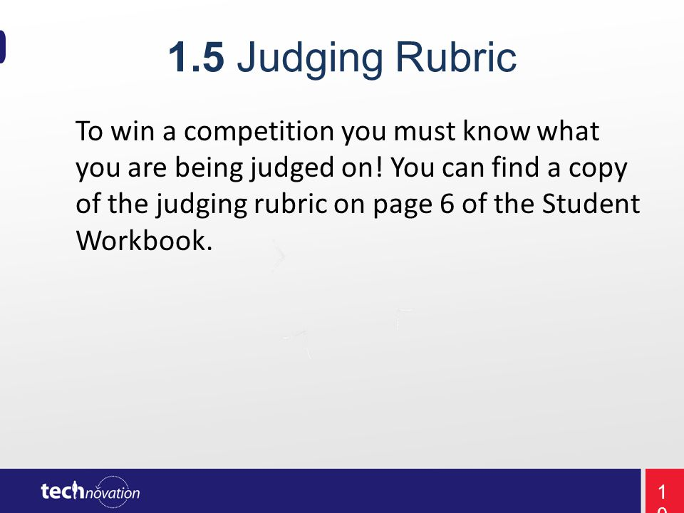 1.5 Judging Rubric To win a competition you must know what you are being judged on.
