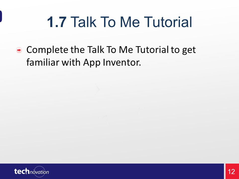 1.7Talk To Me Tutorial Complete the Talk To Me Tutorial to get familiar with App Inventor. 12
