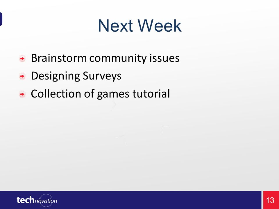 Next Week Brainstorm community issues Designing Surveys Collection of games tutorial 13