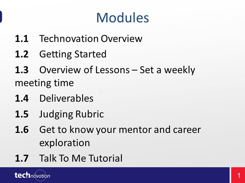 1 Modules 1.1Technovation Overview 1.2Getting Started 1.3Overview of Lessons – Set a weekly meeting time 1.4Deliverables 1.5Judging Rubric 1.6Get to know your mentor and career exploration 1.7Talk To Me Tutorial