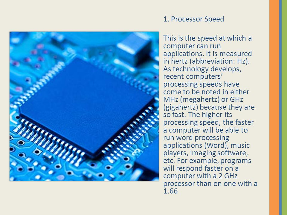 1. Processor Speed This is the speed at which a computer can run applications. It is measured in hertz (abbreviation: Hz). As technology develops, rec