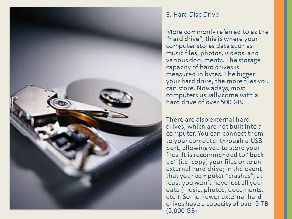 "3. Hard Disc Drive More commonly referred to as the ""hard drive"", this is where your computer stores data such as music files, photos, videos, and var"