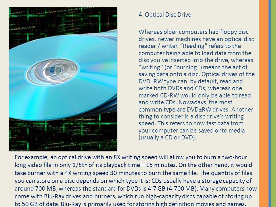 "4. Optical Disc Drive Whereas older computers had floppy disc drives, newer machines have an optical disc reader / writer. ""Reading"" refers to the com"