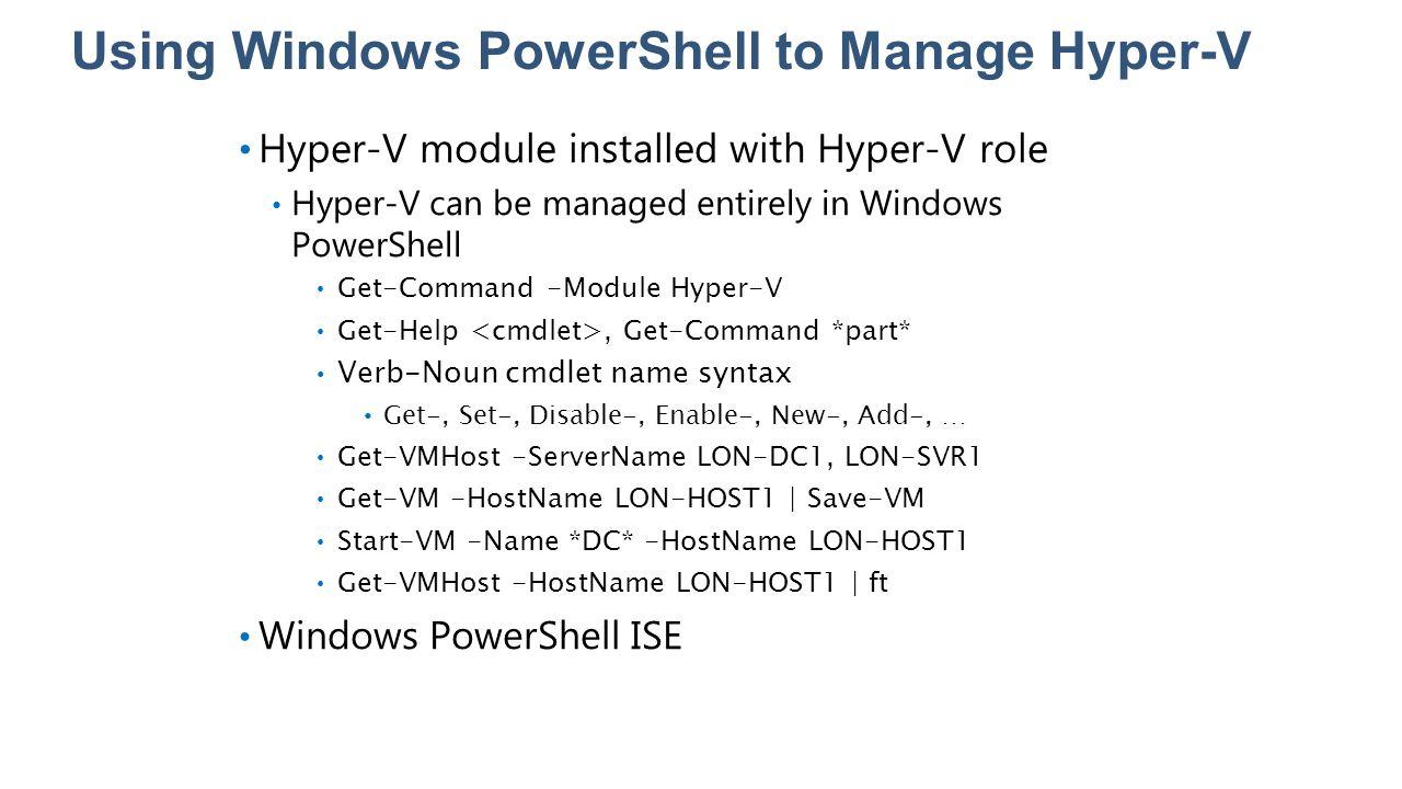 Using Windows PowerShell to Manage Hyper-V Hyper-V module installed with Hyper-V role Hyper-V can be managed entirely in Windows PowerShell Get-Comman